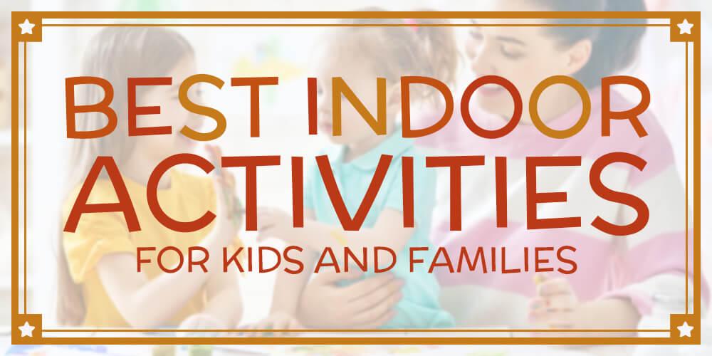 The 10 Best Indoor Activities for Kids and Families